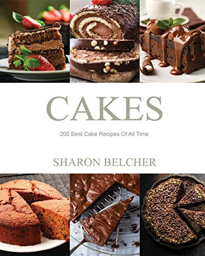 Cakes: 200 Best Cake Recipes Of All Time by Sharon Belcher