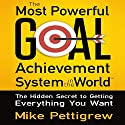 The Most Powerful Goal Achievement System in the World: The Hidden Secret to Getting Everything You Want Audiobook by Mike Pettigrew Narrated by Mike Pettigrew