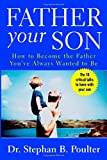 Father Your Son: How to Become the Father Youve Always Wanted to Be