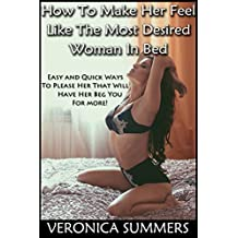 How To Make Her Feel Like The Most Desired Woman In Bed: Easy and Quick Ways To Please Her That Will Have Her Beg You For More! (Please Your Woman Book 1)
