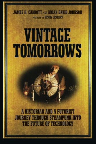 Vintage Tomorrows: A Historian And A Futurist Journey Through Steampunk Into The Future of Technology (Steampunk-tech)