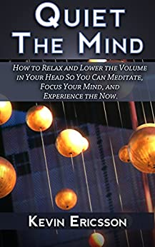 Quiet The Mind: How to Relax and Lower the Volume in Your Head So You Can Meditate, Focus Your Mind, and Experience the Now. by [Ericsson, Kevin]