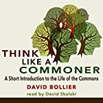 Think like a Commoner: A Short Introduction to the Life of the Commons | David Bollier