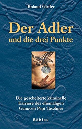 Der Adler und die drei Punkte: Die gescheiterte kriminelle Karriere des ehemaligen Ganoven Pepi Taschner