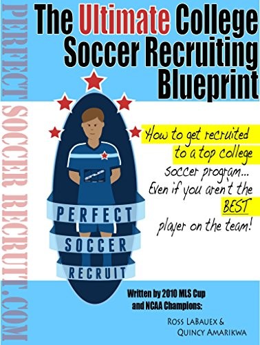 The Ultimate College Soccer Recruiting Blueprint: How to get recruited to a top college soccer program, even if you aren't the best player on the ()