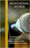 Professional Speaker: Principles and Practices for Becoming a Great Motivational Speaker