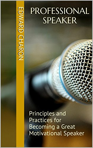 Professional Speaker: Principles and Practices for Becoming a Great Motivational Speaker Pdf