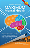 Maximum Mental Health: Overcome Depression, Anxiety and other Mental Illnesses with 20 Principles for Happier and Healthier Living (Mental Health & Happiness ... Depression and Anxiety Treatment Book 1)