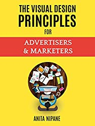 The Visual Design Principles for Advertisers & Marketers: Increase Your Marketing Results With Visuals That Sell