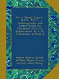 Sir A. Henry Layard, G.C.B., D.C.L.: Autobiography and Letters from His Childhood Until His Appointment As H. M. Ambassador at Madrid