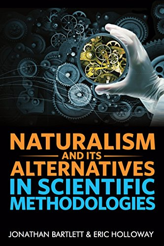 Naturalism and Its Alternatives in Scientific Methodologies: Proceedings of the 2016 Conference on Alternatives to Methodological Naturalism by [Bartlett, Jonathan]