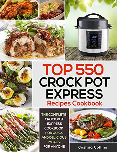 Top 550 Crock Pot Express Recipes Cookbook: The Complete Crock Pot Express Cookbook for Quick and Delicious Meals for Anyone Kindle Editon