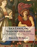 Iola Leroy, or, Shadows uplifted.  By: Frances E. W. Harper: Iola Leroy or, Shadows Uplifted, an 1892 novel by Frances Harper, is one of the first novels published by an African-American woman.