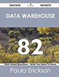 Data Warehouse 82 Success Secrets - 82 Most Asked Questions on Data Warehouse - What You Need to Know, Paula Erickson, 148851755X