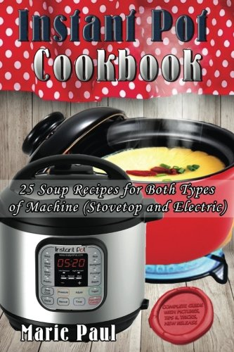 Instant Pot Cookbook: 25 Soup Recipes for Both Types of Machine (Stovetop and Electric) by Marie Paul