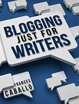 Blogging Just for Writers by [Caballo, Frances]
