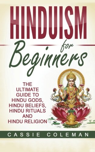 Hinduism for Beginners - The Ultimate Guide to Hindu Gods, Hindu Beliefs, Hindu Rituals and Hindu Religion