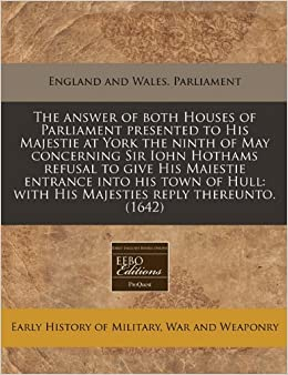 Book The answer of both Houses of Parliament presented to His Majestie at York the ninth of May concerning Sir Iohn Hothams refusal to give His Maiestie ... with His Majesties reply thereunto. (1642)