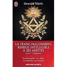 La Franc-maçonnerie rendue intelligible à ses adeptes (Livre 1) - l'Apprenti (J'ai lu Aventure secrète t. 11077) (French Edition)