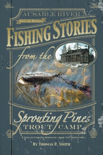 - Fishing Stories From The Sprouting Pines Trout Camp: AuSable River, Grayling Michigan A Collection of Missives From The Director