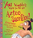 You Wouldn't Want to Be an Aztec Sacrifice!: Gruesome Things You'd Rather Not Know [YOU WOULDNT WANT TO BE AN AZTE]