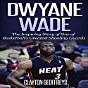 Dwyane Wade: The Inspiring Story of One of Basketball's Greatest Shooting Guards Audiobook by Clayton Geoffreys Narrated by Korbid Thompson