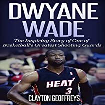 DWYANE WADE: THE INSPIRING STORY OF ONE OF BASKETBALL'S GREATEST SHOOTING GUARDS