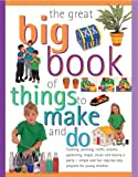 img - for The Great Big Book Of Things To Make And Do: Cooking, Painting, Crafts, Science, Gardening, Magic, Music And Having A Party - Simple And Fun Step-By-Step Projects For Young Children book / textbook / text book