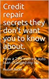Credit repair secrets they don't want you to know about.: How a 29% interest auto loan changed my life.