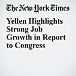 Yellen Highlights Strong Job Growth in Report to Congress | Binyamin Appelbaum