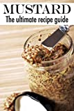 Mustard :The Ultimate Recipe Guide - Over 30 Delicious & Best Selling Recipes