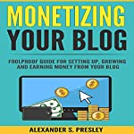 Monetizing Your Blog: Foolproof Guide for Setting Up, Growing, and Earning Money from Your Blog | Alexander S. Presley