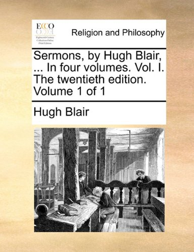 Read Online Sermons, by Hugh Blair, ... In four volumes. Vol. I. The twentieth edition. Volume 1 of 1 pdf epub