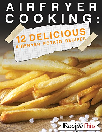 Air Fryer Cooking: 12 Delicious Airfryer Potato Recipes by Recipe This