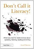 Don't Call It Literacy! : What Every Teacher Needs to Know about Speaking, Listening, Reading and Writing, Barton, Geoff, 0415536030