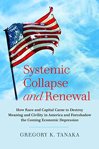 Systemic Collapse and Renewal: How Race and Capital Came to Destroy Meaning and Civility in America and Foreshadow the Coming Economic Depression