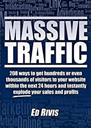 Massive Traffic: 208 Ways to Get Hundreds or Even Thousands of Visitors to Your Website within the Next 24 Hours and Instantly Explode Your Sales and Profits