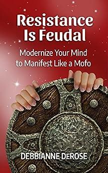 Resistance is Feudal: Modernize your Mind to Manifest like a Mofo! by [DeRose, Debbianne]