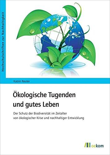 Ökologische Tugenden und gutes Leben: Der Schutz der Biodiversität im Zeitalter der ökologischen Krise und nachhaltiger Entwicklung (Hochschulschriften zur Nachhaltigkeit)