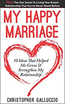 My Happy Marriage: 10 Ideas That Helped Me Grow & Strengthen My Relationship by [Galluccio, Chris]