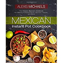 Mexican Instant Pot Cookbook: The Classic Mexican Cookbook for Making Authentic Tacos, Burritos, Fajitas, and More