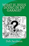 What Is Jesus Doing in My Garage?, Deb Jacobson, 1453698523