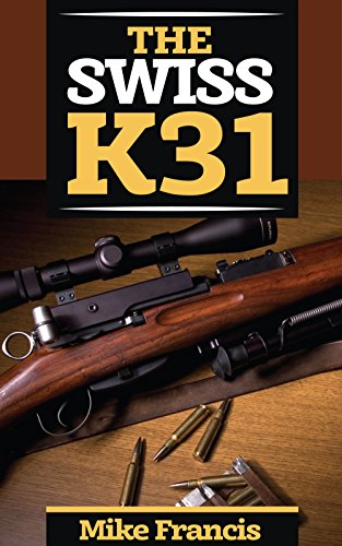 The Swiss K31: Complete Shooters Guide to Buying, Owning, Collecting the Tack Driver of all Military Surplus WWII Firearms and Weapons