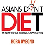 Asians Don't Diet: The Food and Lifestyle of Asians to Live a Long and Healthy Life   Bora Gyeong
