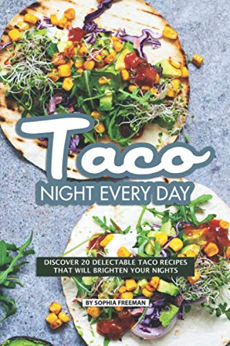Taco Night Every Day: Discover 20 Delectable Taco Recipes that will Brighten your Nights by Sophia Freeman