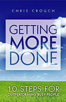 Getting More Done: 10 Steps for Outperforming Busy People by [Crouch, Chris]