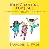 Kids Chanting for Jesus, Francine Wade, 1479262137