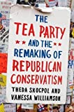 img - for The Tea Party and the Remaking of Republican Conservatism by Skocpol, Theda, Williamson, Vanessa 1st (first) Edition [Hardcover(2012)] book / textbook / text book