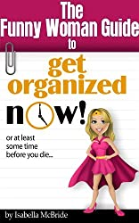 Funny Woman Guide to Get Organized NOW! or at Least Sometime Before You Die. . .