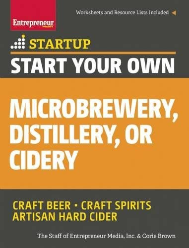 Start Your Own Microbrewery, Distillery, or Cidery: Your Step-By-Step Guide to Success (StartUp Series)
